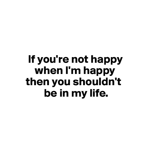 If you're not happy              when I'm happy         then you shouldn't                  be in my life.