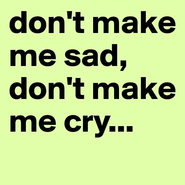 don't make me sad, don't make me cry...