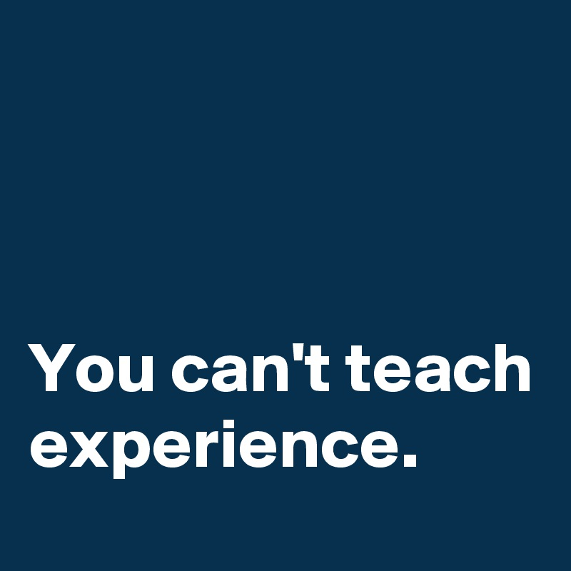 You can't teach experience.