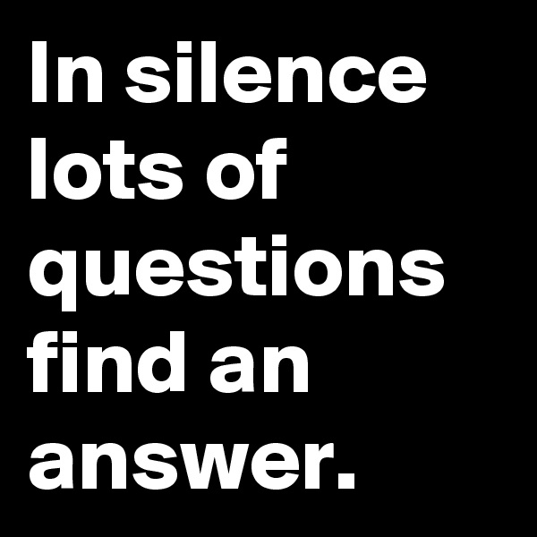In silence lots of questions find an answer.