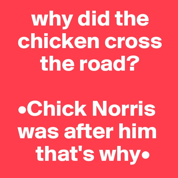why did the          chicken cross         the road?     •Chick Norris    was after him                   that's why•