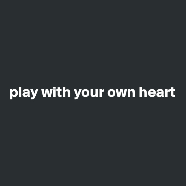 play with your own heart