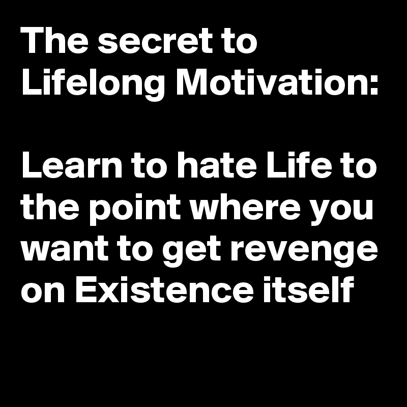 The secret to Lifelong Motivation:  Learn to hate Life to the point where you want to get revenge on Existence itself