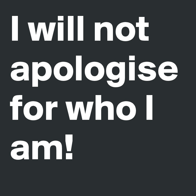 I will not apologise for who I am!