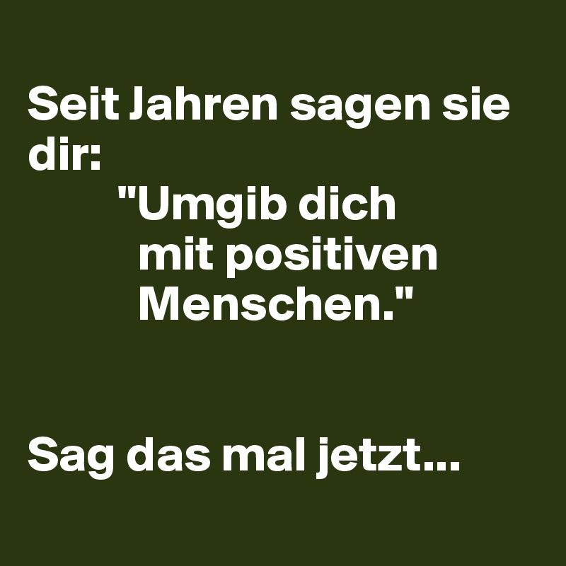 """Seit Jahren sagen sie dir:          """"Umgib dich            mit positiven             Menschen.""""   Sag das mal jetzt..."""