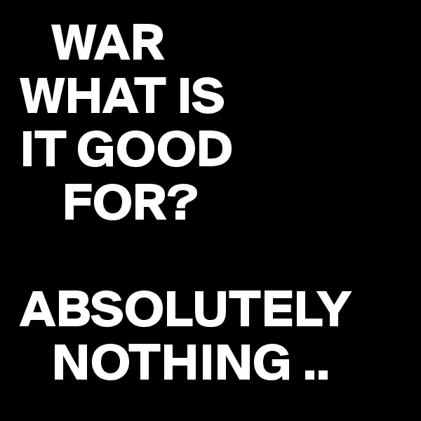 WAR WHAT IS IT GOOD      FOR?  ABSOLUTELY    NOTHING ..