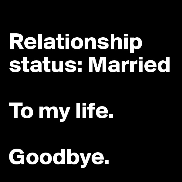Relationship status: Married  To my life.   Goodbye.