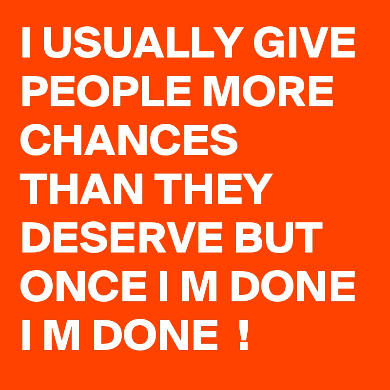 I Usually Give People More Chances Than They Deserve But Once I M