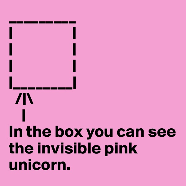_________ |                  | |                  | |                  | |________|   /|\     | In the box you can see the invisible pink unicorn.