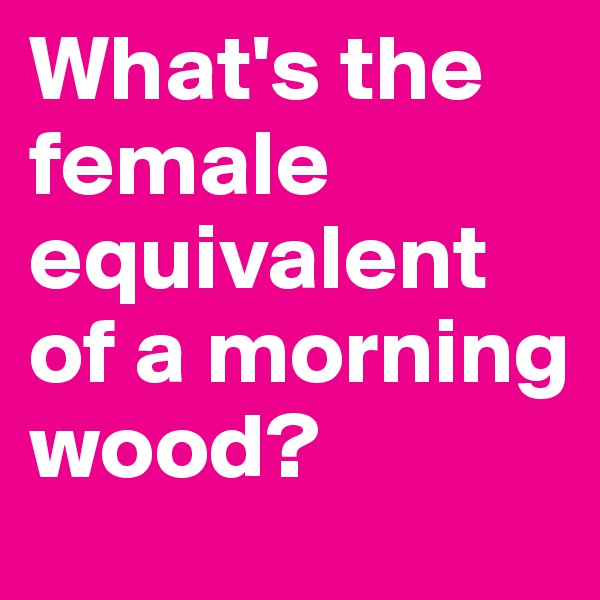 What's the female equivalent of a morning wood?