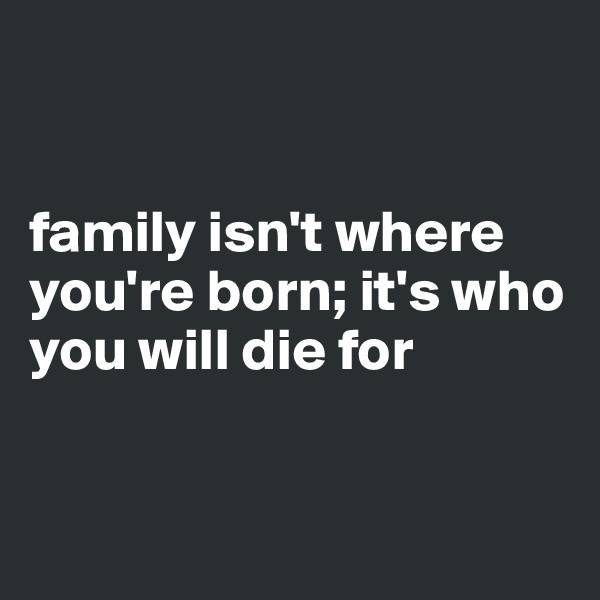 family isn't where you're born; it's who you will die for