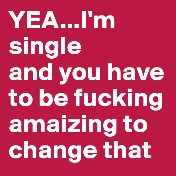 YEA...I'm single and you have to be fucking amaizing to change that
