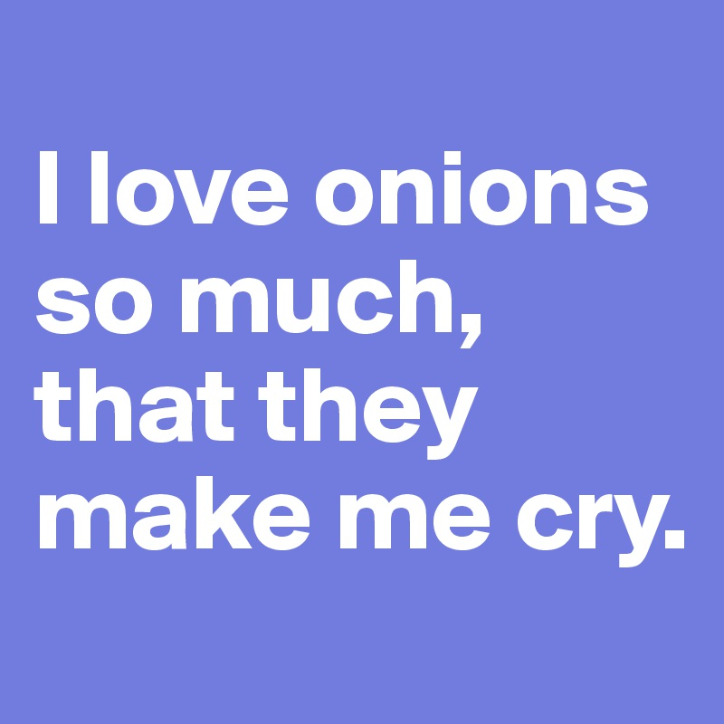 I love onions so much, that they make me cry.
