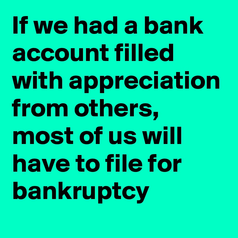 If we had a bank account filled with appreciation from others, most of us will have to file for bankruptcy