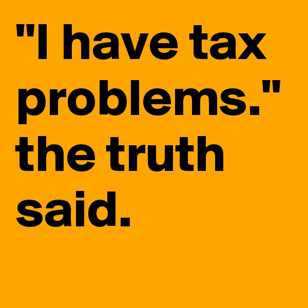 """I have tax problems."" the truth said."