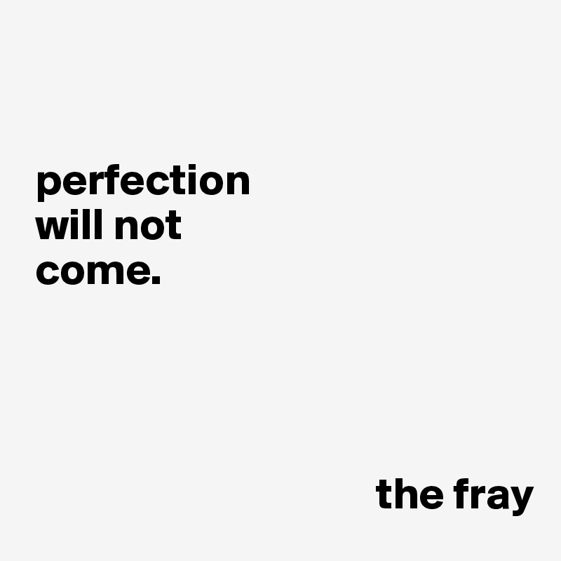 perfection  will not  come.                                              the fray