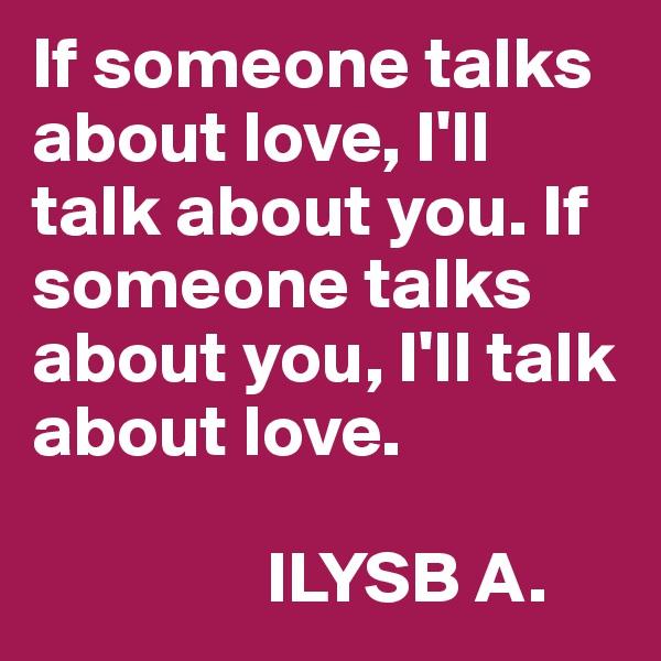 If someone talks about love, I'll talk about you. If someone talks about you, I'll talk about love.                   ILYSB A.