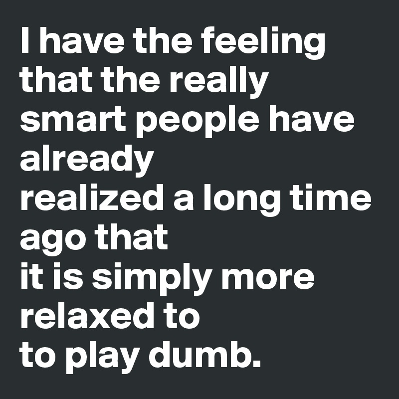 I have the feeling that the really smart people have already realized a long time ago that it is simply more relaxed to to play dumb.