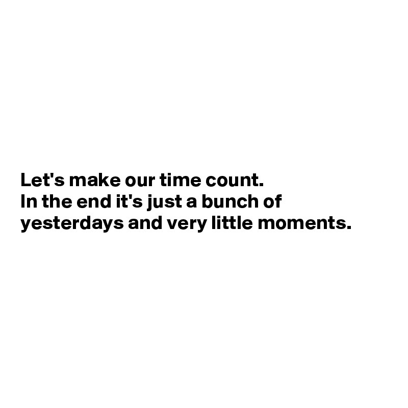 Let's make our time count. In the end it's just a bunch of yesterdays and very little moments.