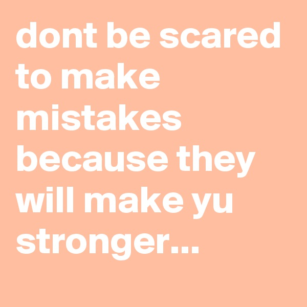 dont be scared to make mistakes because they will make yu stronger...