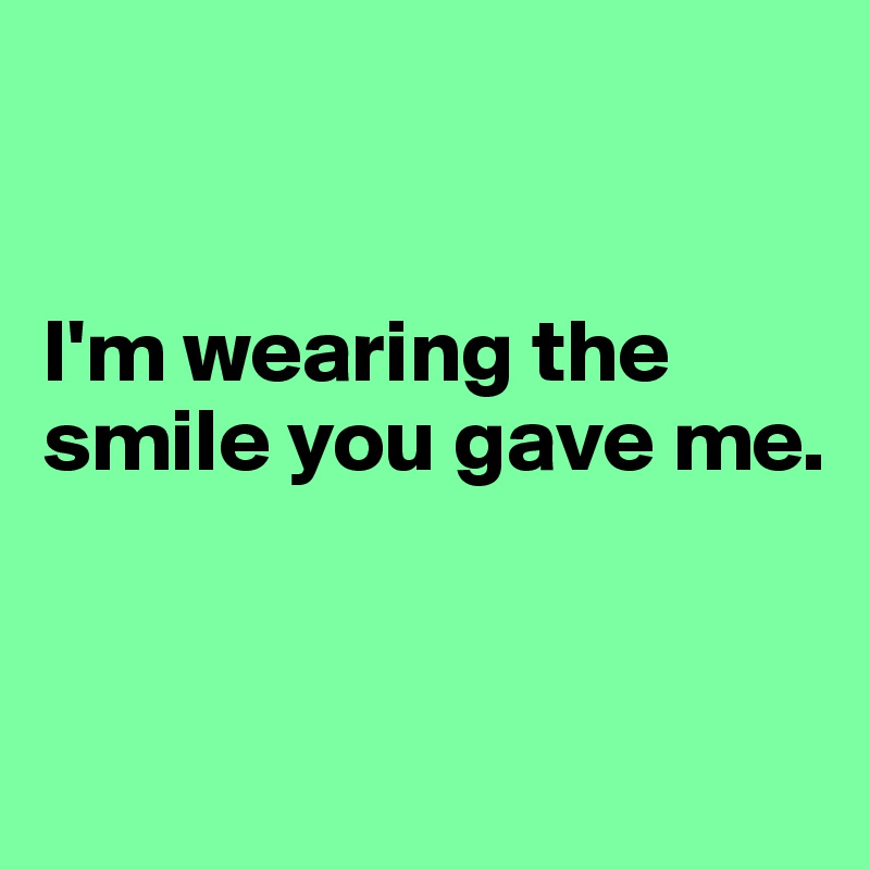 I'm wearing the smile you gave me.