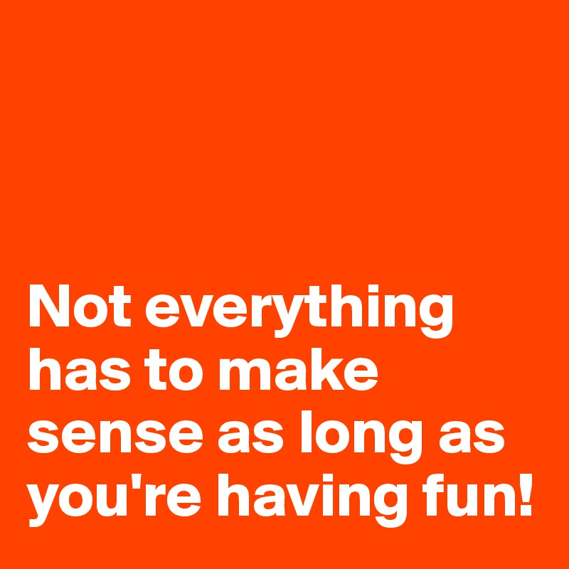 Not everything has to make sense as long as you're having fun!