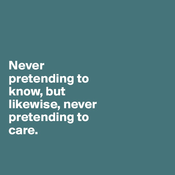Never  pretending to  know, but likewise, never  pretending to  care.
