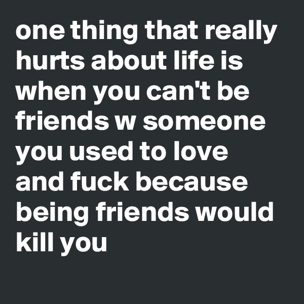 one thing that really hurts about life is when you can't be friends w someone you used to love and fuck because being friends would kill you