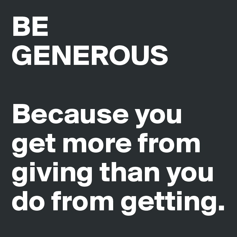 BE GENEROUS  Because you get more from giving than you do from getting.