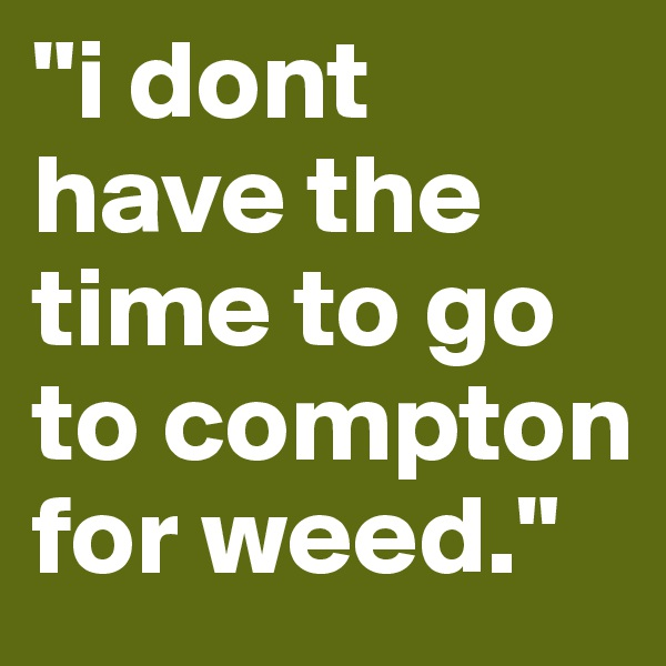 """""""i dont have the time to go to compton for weed."""""""