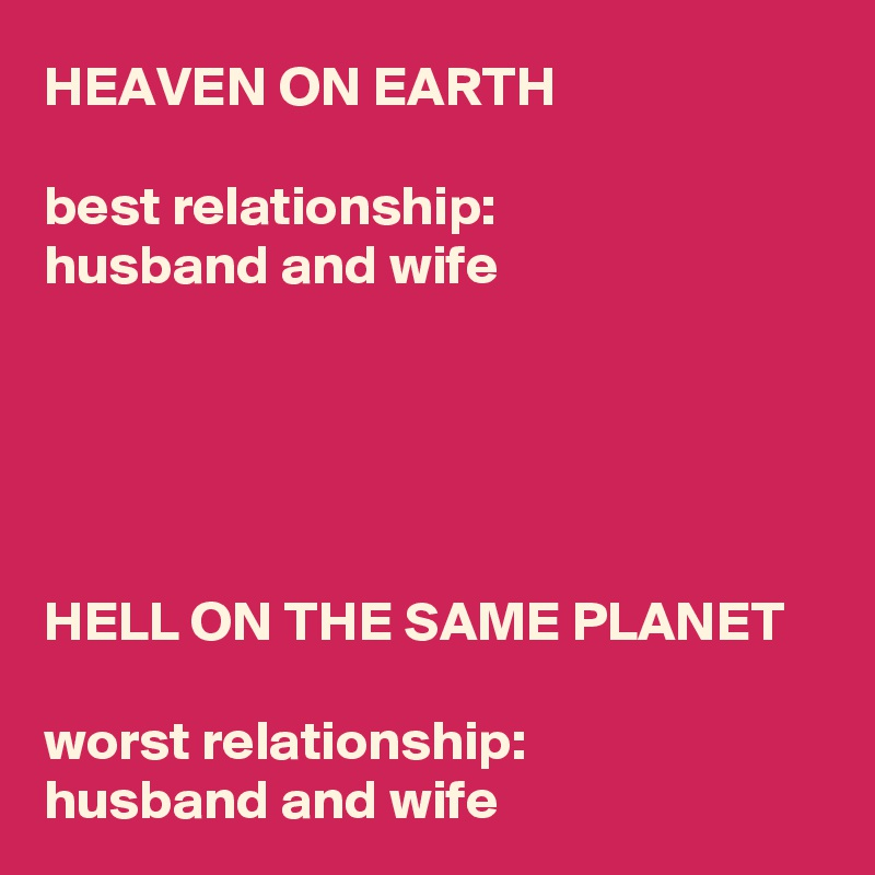 HEAVEN ON EARTH  best relationship: husband and wife      HELL ON THE SAME PLANET  worst relationship:  husband and wife