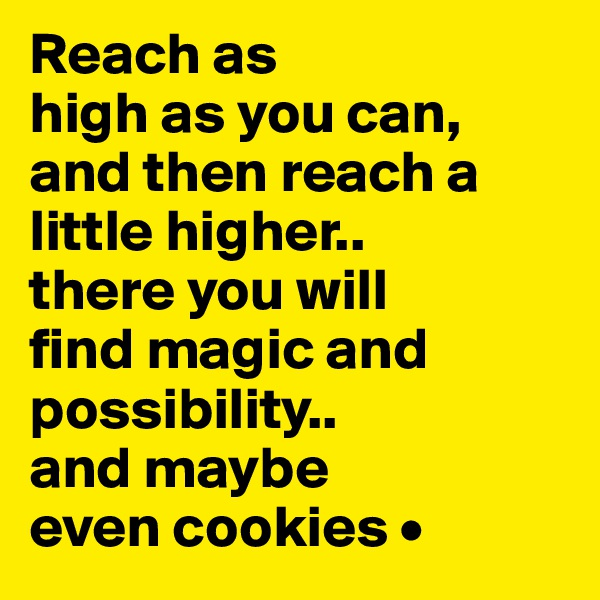 Reach as high as you can, and then reach a little higher.. there you will find magic and possibility.. and maybe even cookies •