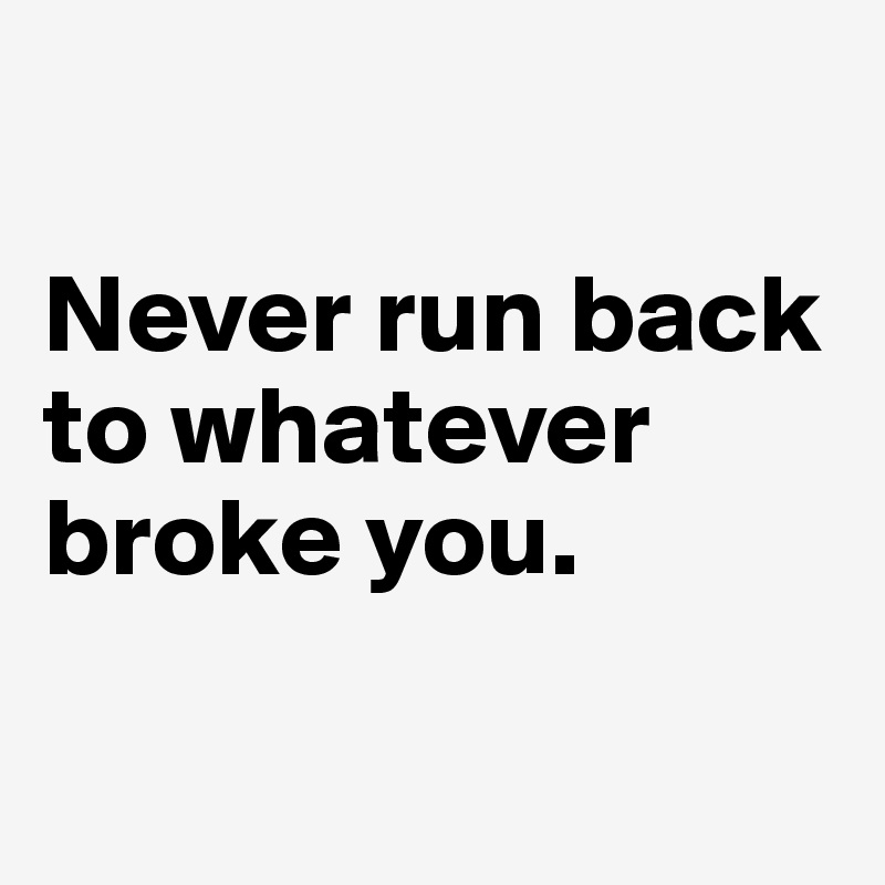 Never run back to whatever broke you.