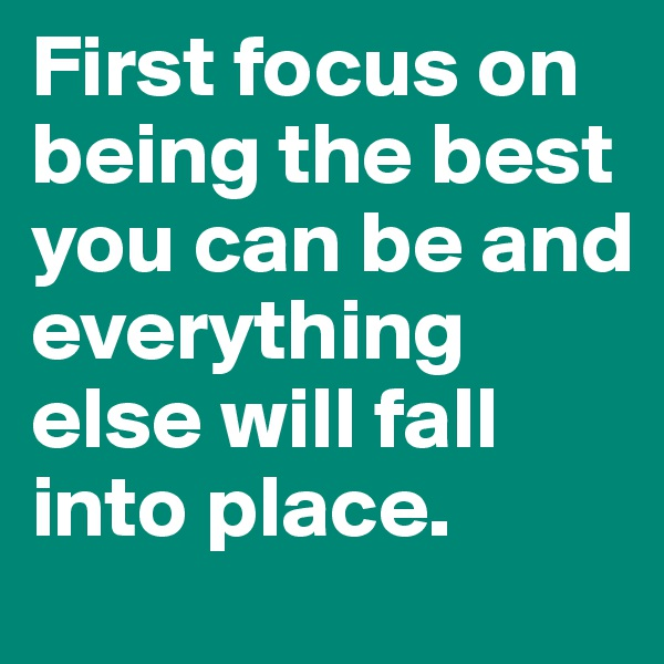 First focus on being the best you can be and everything else will fall into place.