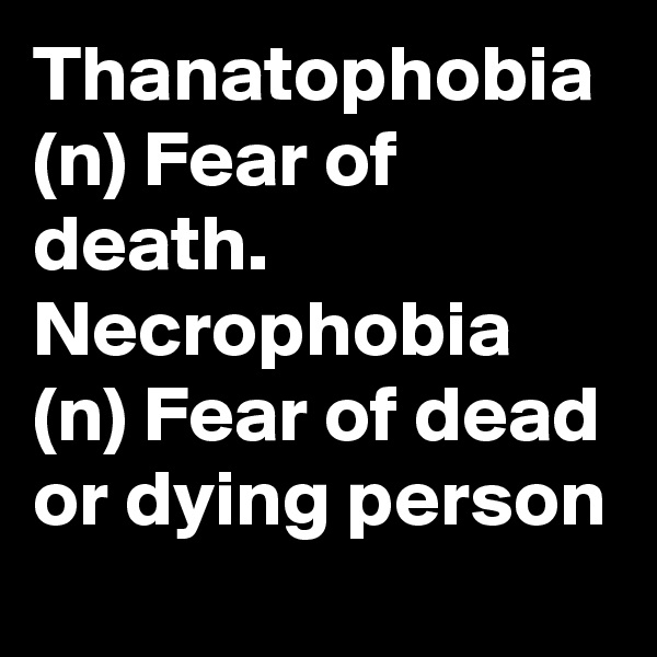 Thanatophobia (n) Fear of death.               Necrophobia  (n) Fear of dead or dying person