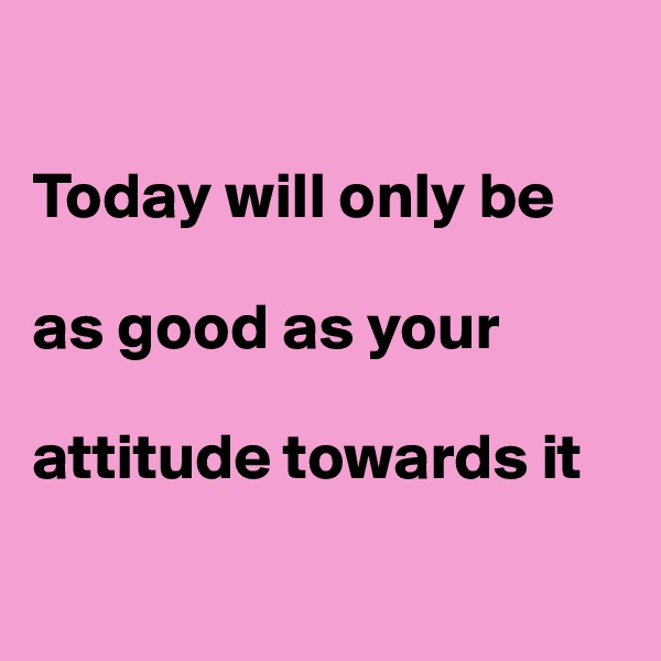 Today will only be            as good as your   attitude towards it