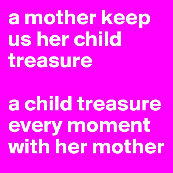 a mother keep us her child treasure  a child treasure every moment with her mother