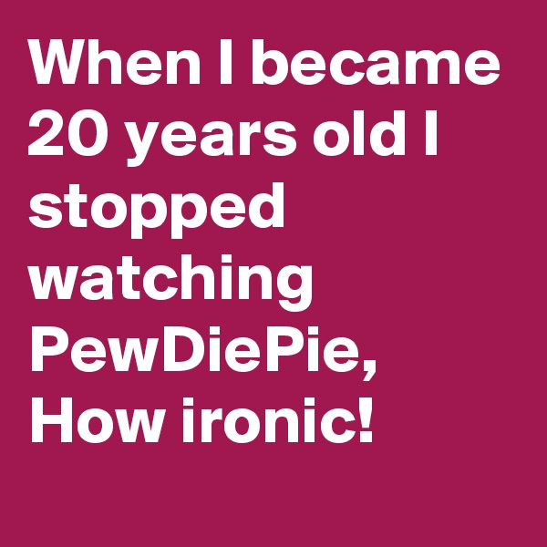 When I became 20 years old I stopped watching PewDiePie, How ironic!