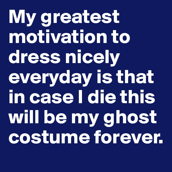 My greatest motivation to dress nicely everyday is that in case I die this will be my ghost costume forever.