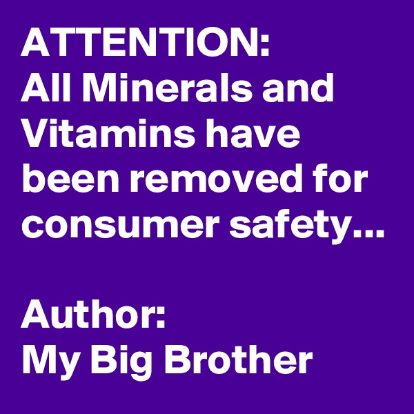 ATTENTION: All Minerals and Vitamins have been removed for consumer safety...  Author: My Big Brother