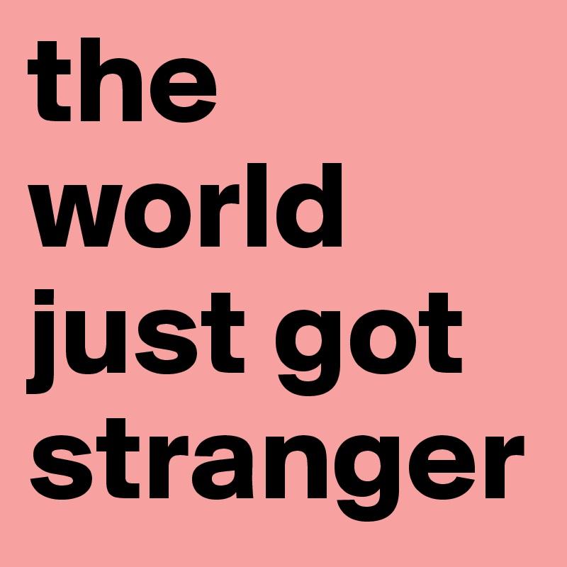 the world just got stranger