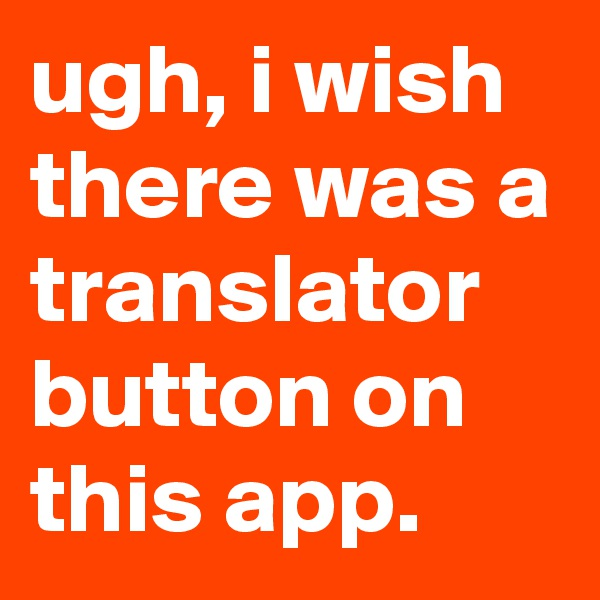 ugh, i wish there was a translator button on this app.