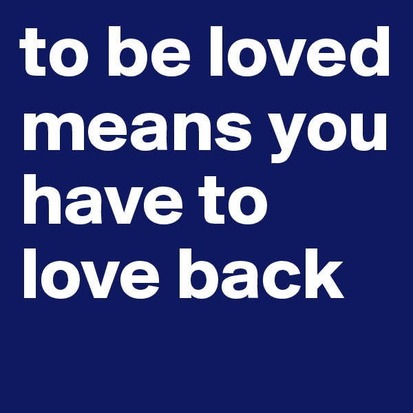to be loved means you have to love back