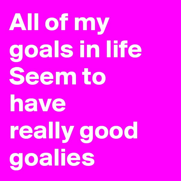 All of my goals in life Seem to have really good goalies