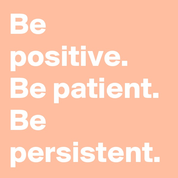 Be positive. Be patient. Be persistent.