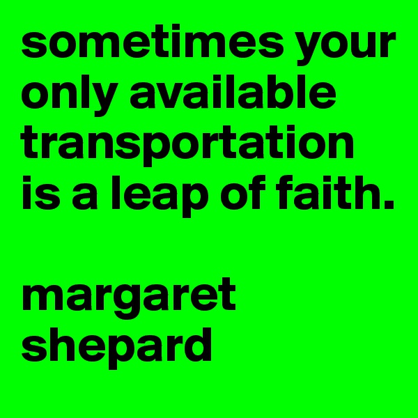 sometimes your only available transportation is a leap of faith.   margaret shepard