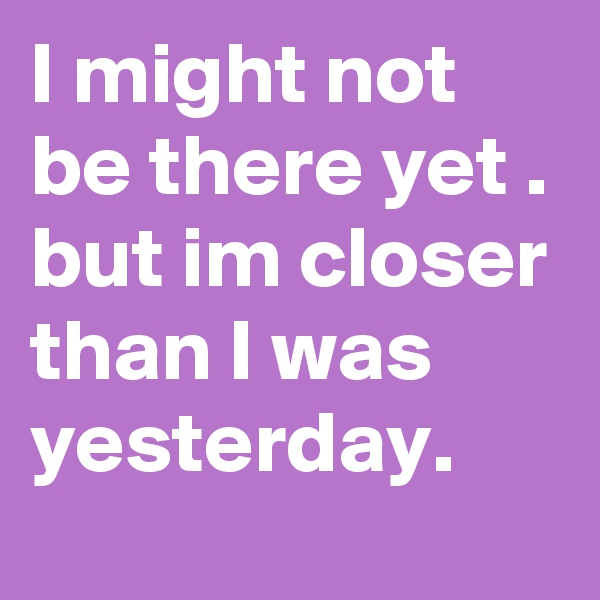 I might not be there yet . but im closer than I was yesterday.