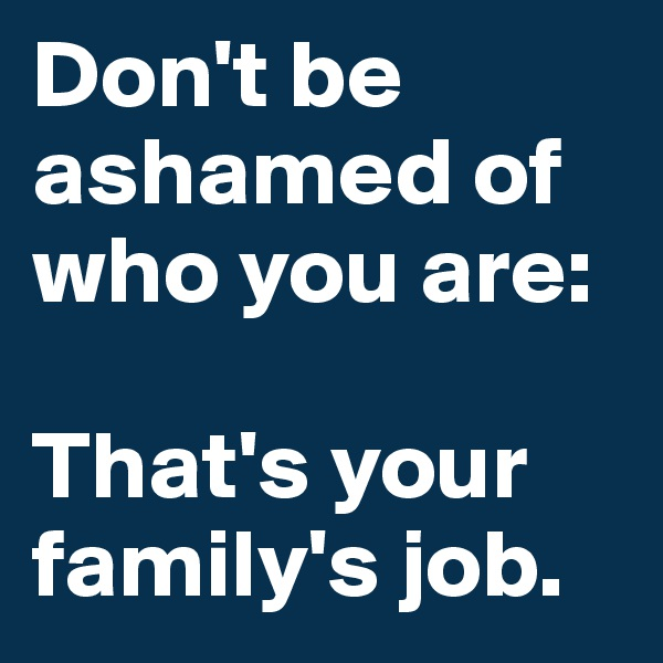 Don't be ashamed of who you are:   That's your family's job.