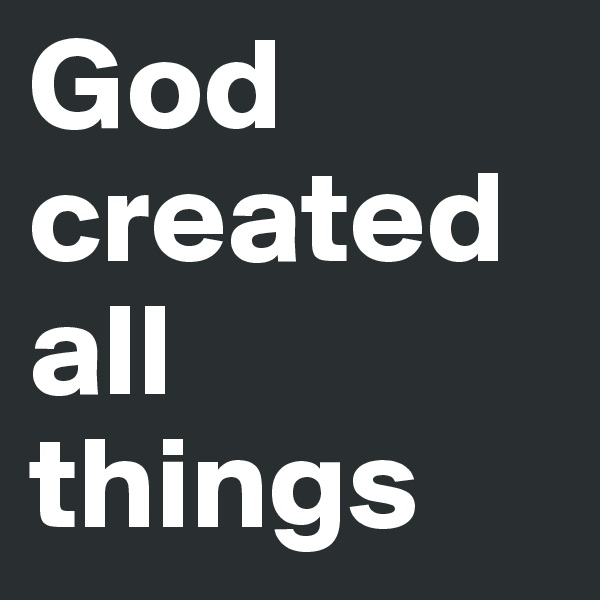 God created all things