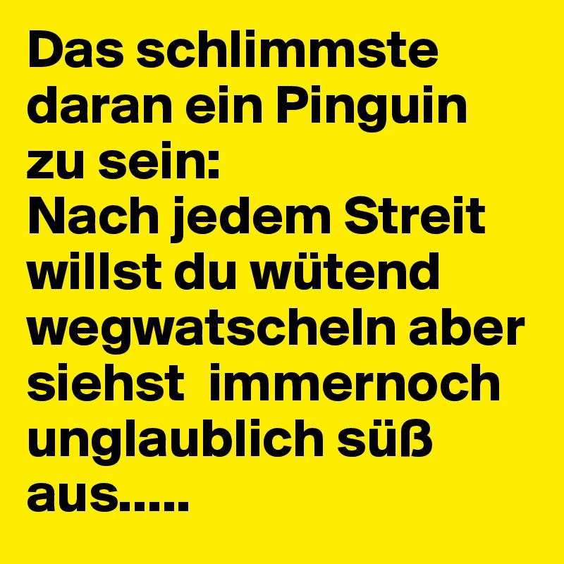 Das schlimmste daran ein Pinguin zu sein: Nach jedem Streit willst du wütend wegwatscheln aber siehst  immernoch unglaublich süß aus.....